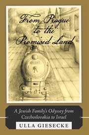 From Prague to the promised land : a Jewish family's odyssey from Czechoslovakia to Israel : a story of historical fiction cover image