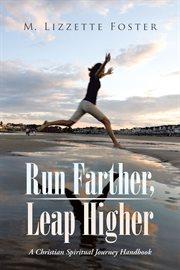 Run farther, leap higher. A Christian Spiritual Journey Handbook cover image