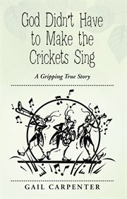 God didn't have to make the crickets sing : a gripping true story cover image