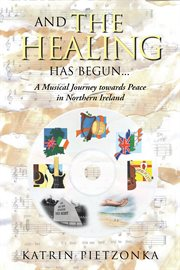 And the healing has begun : a musical  journey towords peace in Northern Ireland cover image