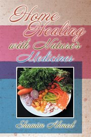 Home healing with nature's medicines : a hand book of home remedies for common ailments, cures and benefits from fruits, vegetable, herbs and spices, exotic recipes for healthy meals cover image