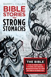 """Bible stories for strong stomachs : the Bible is full of shocking stories, """"R"""" ratings, seedy characters, and unsolved mysteries that convey God's word in the weirdest ways cover image"""