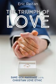 The triumph of love : same-sex marriage and the Christian love ethic cover image