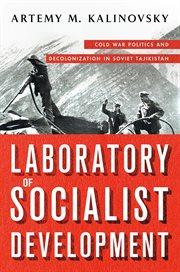 Laboratory of socialist development : Cold War politics and decolonization in Soviet Tajikistan cover image