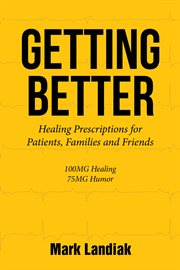 Getting better : healing prescriptions for patients, families, and friends : 100mg healing 75mg humor cover image