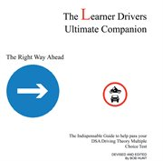 The learner drivers [sic] ultimate companion : the right way ahead ; the indispensable guide to help pass your DSA driving theory multiple choice test cover image