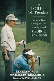 "I Call Him ""Mr. President,"" Stories of Golf, Fishing, and Life With My Friend George H.W. Bush"