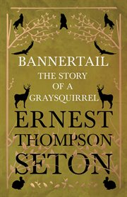 Bannertail : the story of a gray squirrel : with 100 drawings / by Ernest Thompson Seton cover image