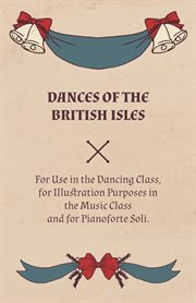 Dances of the british isles. For Use in the Dancing Class, for Illustration Purposes in the Music Class and for Pianoforte Soli cover image