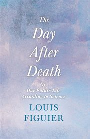 The day after death : or, Our future life, according to science cover image
