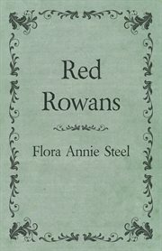 Red rowans. With an Essay From The Garden of Fidelity Being the Autobiography of Flora Annie Steel, 1847-1929 cover image