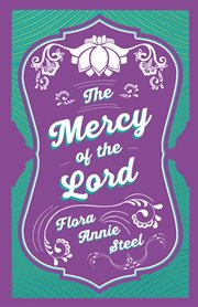 The mercy of the lord. With an Essay From The Garden of Fidelity Being the Autobiography of Flora Annie Steel, 1847-1929 cover image