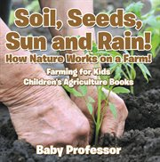 Soil, seeds, sun and rain! how nature works on a farm!. Farming for Kids cover image