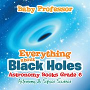 Everything about Black Holes Astronomy Books Grade 6--Astronomy & Space Science cover image