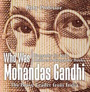 Who Was Mohandas Gandhi: The Brave Leader From India