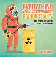 Everything You Must Know About Radioactivity