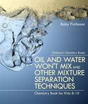 Oil and Water Won't Mix and Other Mixture Separation Techniques - Chemistry Book for Kids 8-10 � Children's Chemistry Books