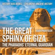 The Great Sphinx Of Giza: The Pharaohs' Eternal Guardian