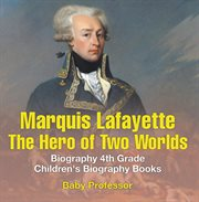 Marquis De Lafayette: The Hero Of Two Worlds