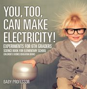 You, Too, Can Make Electricity! Experiments For 6th Graders
