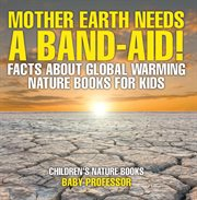 Mother Earth Needs A Band-aid! Facts About Global Warming
