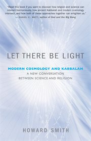 Let there be light: modern cosmology and Kabbalah : a new conversation between science and religion cover image