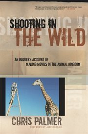 Shooting in the wild: an insider's account of making movies in the animal kingdom cover image