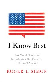 I know best: how moral narcissism is destroying our republic, if it hasn't already cover image