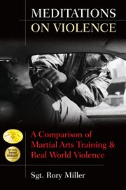 Meditations on Violence : a Comparison of Martial Arts Training & Real World Violence cover image