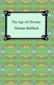 """The age of chivalry or, Legends of King Arthur : """"King Arthur and his knights"""", """"The Mabinogeon"""", """"The crusades"""", """"Robin Hood"""", etc cover image"""