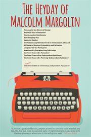 The Heyday of Malcolm Margolin : the damn good times of a fiercely independent publisher cover image