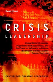 Crisis leadership : using military lessons, organizational experiences, and the power of influence3 to lessen the impact of chaos on the people you lead cover image