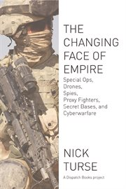 The changing face of empire : special ops, drones, spies, proxy fighters, secret bases, and cyberwarfare cover image