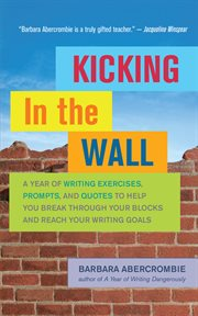 Kicking in the wall: a year of writing exercises, prompts, and quotes to help you break through your blocks and reach your writing goals cover image