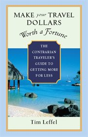 Make your travel dollars worth a fortune: the contrarian traveler's guide to getting more for less cover image