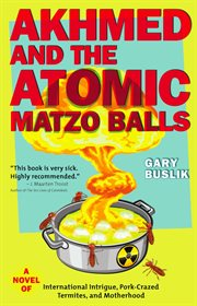 Akhmed and the atomic matzo balls: a novel of international intrigue, pork-crazed termites, and motherhood cover image