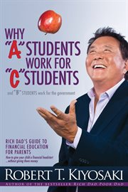 """Why """"""""A"""""""" Students Work for """"""""C"""""""" Students and Why """"""""B"""""""" Students Work for the Government : Rich Dad's Guide to Financial Education for Parents cover image"""