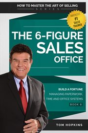 The 6-figure sales office. Build a Fortune Managing Paperwork, Time and Office Systems cover image