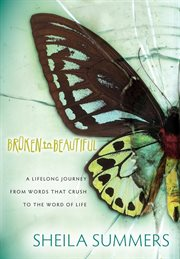 Broken to beautiful a journey from words the crush to the Word of Life : a novel cover image
