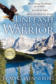 Unleash your inner warrior how to change your mindset for the better, soar with the eagles, and live the life of your dreams cover image