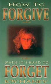 How to Forgive When It's Hard to Forget