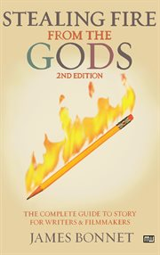 Stealing fire from the gods: the complete guide to story for writers and filmmakers cover image