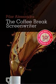 The coffee break screenwriter: writing your script ten minutes at a time cover image