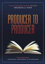 Producer to producer: a step-by-step guide to low-budget independent film producing cover image