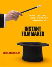 Instant filmmaker. Secrets, Tips, Tools, Truths, and A-Hah's cover image