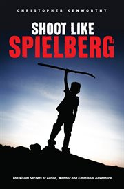 Shoot like Spielberg: the visual secrets of action, wonder, and emotional adventure cover image
