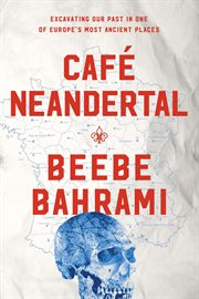 Café neandertal : excavating our past in one of Europe's most ancient places cover image