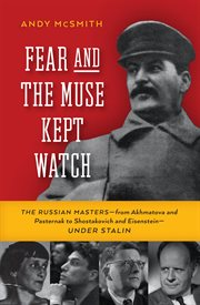 Fear and the muse kept watch: the Russian masters--from Akhmatova and Pasternak to Shostakovich and Eisenstein--under Stalin cover image