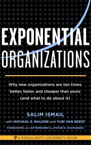 Exponential Organizations: Why new organizations are ten times better, faster, and cheaper than yours (and what to do about it) cover image