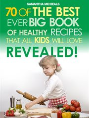 70 of the Best Ever Big Book of Recipes That All Kids Love ... Revealed!